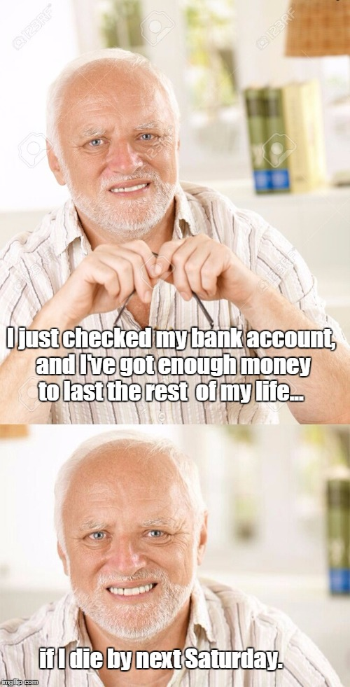 Hide the pain Harold - 2 part  | I just checked my bank account, and I've got enough money to last the rest  of my life... if I die by next Saturday. | image tagged in hide the pain harold - 2 part | made w/ Imgflip meme maker