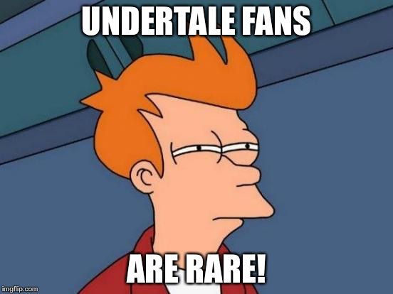 Futurama Fry Meme | UNDERTALE FANS ARE RARE! | image tagged in memes,futurama fry | made w/ Imgflip meme maker