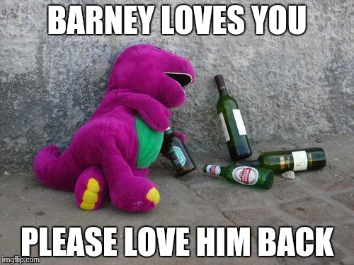 BARNEY LOVES YOU PLEASE LOVE HIM BACK | image tagged in barney's drunk | made w/ Imgflip meme maker