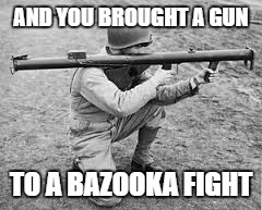 bazooka | AND YOU BROUGHT A GUN TO A BAZOOKA FIGHT | image tagged in bazooka | made w/ Imgflip meme maker