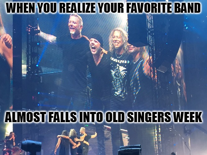 Formed in 1981, Damn they're gettin' old - Old Singers Week - A Johnny_Cash Event | WHEN YOU REALIZE YOUR FAVORITE BAND ALMOST FALLS INTO OLD SINGERS WEEK | image tagged in old singers week,metallica,1981,favorite band,excellent concert,photos by ghost | made w/ Imgflip meme maker