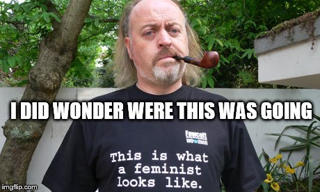 Feminist | I DID WONDER WERE THIS WAS GOING | image tagged in feminist | made w/ Imgflip meme maker