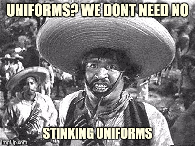 UNIFORMS? WE DONT NEED NO STINKING UNIFORMS | made w/ Imgflip meme maker