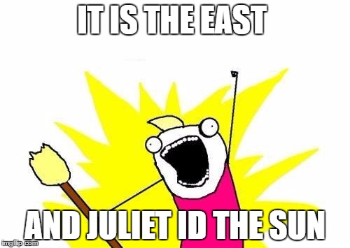 X All The Y | IT IS THE EAST AND JULIET ID THE SUN | image tagged in memes,x all the y | made w/ Imgflip meme maker