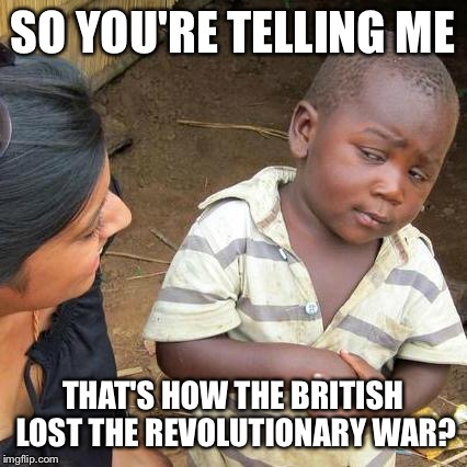 Third World Skeptical Kid Meme | SO YOU'RE TELLING ME THAT'S HOW THE BRITISH LOST THE REVOLUTIONARY WAR? | image tagged in memes,third world skeptical kid | made w/ Imgflip meme maker
