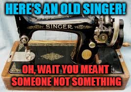 Just trying to keep you in stitches | HERE'S AN OLD SINGER! OH, WAIT YOU MEANT SOMEONE NOT SOMETHING | image tagged in old singer week,memes | made w/ Imgflip meme maker