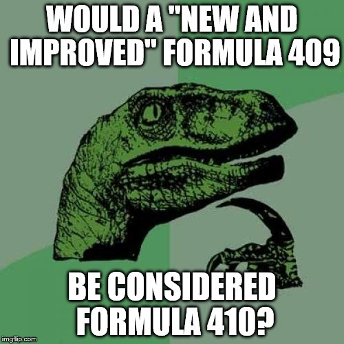 "Really, it just makes sense... | WOULD A ""NEW AND IMPROVED"" FORMULA 409 BE CONSIDERED FORMULA 410? 
