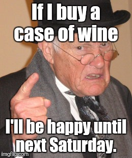 Back In My Day Meme | If I buy a case of wine I'll be happy until next Saturday. | image tagged in memes,back in my day | made w/ Imgflip meme maker