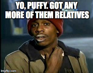 Y'all Got Any More Of That Meme | YO, PUFFY. GOT ANY MORE OF THEM RELATIVES | image tagged in memes,yall got any more of | made w/ Imgflip meme maker