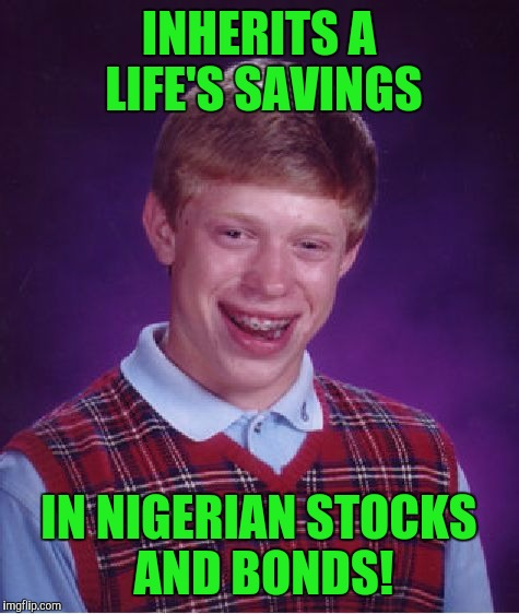 Bad Luck Brian Meme | INHERITS A LIFE'S SAVINGS IN NIGERIAN STOCKS AND BONDS! | image tagged in memes,bad luck brian | made w/ Imgflip meme maker