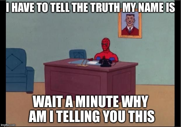 Spider-Man Desk | I HAVE TO TELL THE TRUTH MY NAME IS WAIT A MINUTE WHY AM I TELLING YOU THIS | image tagged in spider-man desk | made w/ Imgflip meme maker