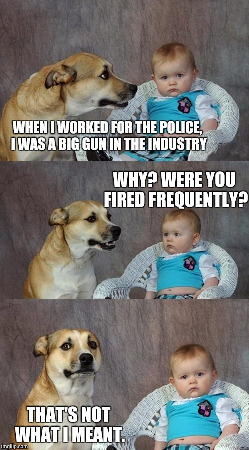 The Big Gun | WHEN I WORKED FOR THE POLICE, I WAS A BIG GUN IN THE INDUSTRY WHY? WERE YOU FIRED FREQUENTLY? THAT'S NOT WHAT I MEANT. | image tagged in memes,dad joke dog | made w/ Imgflip meme maker