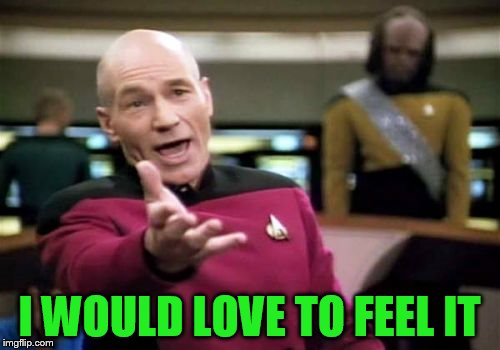 Picard Wtf Meme | I WOULD LOVE TO FEEL IT | image tagged in memes,picard wtf | made w/ Imgflip meme maker