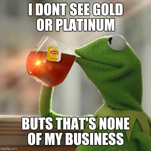 But Thats None Of My Business Meme | I DONT SEE GOLD OR PLATINUM BUTS THAT'S NONE OF MY BUSINESS | image tagged in memes,but thats none of my business,kermit the frog | made w/ Imgflip meme maker