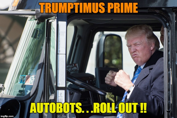 TRUMPTIMUS PRIME AUTOBOTS. . .ROLL OUT !! | made w/ Imgflip meme maker