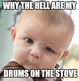 Skeptical Baby Meme | WHY THE HELL ARE MY DRUMS ON THE STOVE | image tagged in memes,skeptical baby | made w/ Imgflip meme maker
