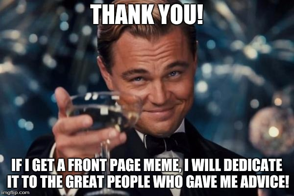 Leonardo Dicaprio Cheers Meme | THANK YOU! IF I GET A FRONT PAGE MEME, I WILL DEDICATE IT TO THE GREAT PEOPLE WHO GAVE ME ADVICE! | image tagged in memes,leonardo dicaprio cheers | made w/ Imgflip meme maker