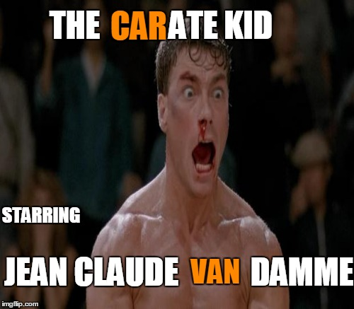 THE           ATE KID STARRING CAR JEAN CLAUDE VAN DAMME | made w/ Imgflip meme maker