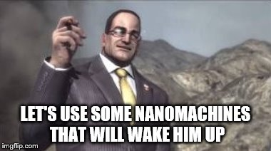 nanomachines, son | LET'S USE SOME NANOMACHINES THAT WILL WAKE HIM UP | image tagged in nanomachines,son | made w/ Imgflip meme maker