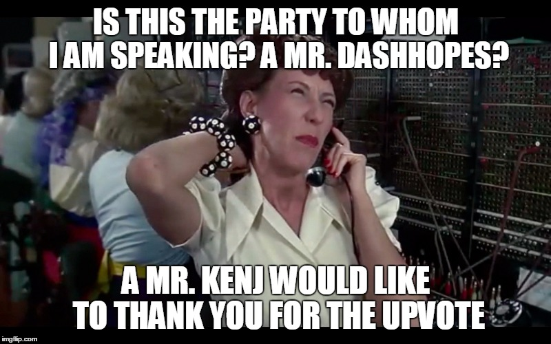 IS THIS THE PARTY TO WHOM I AM SPEAKING? A MR. DASHHOPES? A MR. KENJ WOULD LIKE TO THANK YOU FOR THE UPVOTE | made w/ Imgflip meme maker