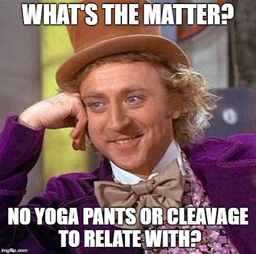 Creepy Condescending Wonka Meme | WHAT'S THE MATTER? NO YOGA PANTS OR CLEAVAGE TO RELATE WITH? | image tagged in memes,creepy condescending wonka | made w/ Imgflip meme maker