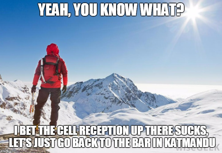 YEAH, YOU KNOW WHAT? I BET THE CELL RECEPTION UP THERE SUCKS, LET'S JUST GO BACK TO THE BAR IN KATMANDU | made w/ Imgflip meme maker