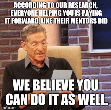 Maury Lie Detector Meme | ACCORDING TO OUR RESEARCH, EVERYONE HELPING YOU IS PAYING IT FORWARD, LIKE THEIR MENTORS DID WE BELIEVE YOU CAN DO IT AS WELL. | image tagged in memes,maury lie detector | made w/ Imgflip meme maker