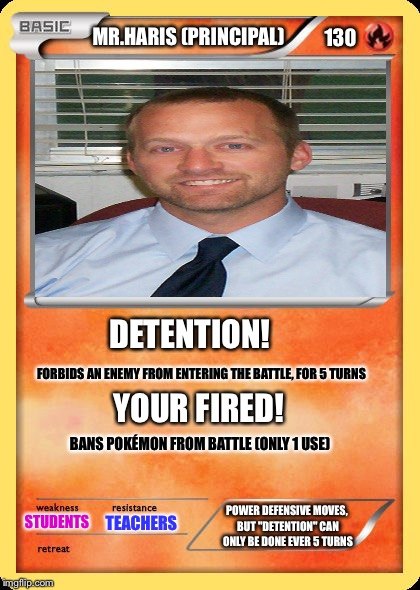 Principal Pokémon card | MR.HARIS (PRINCIPAL) DETENTION! FORBIDS AN ENEMY FROM ENTERING THE BATTLE, FOR 5 TURNS YOUR FIRED! BANS POKÉMON FROM BATTLE (ONLY 1 USE) STU | image tagged in blank pokemon card | made w/ Imgflip meme maker