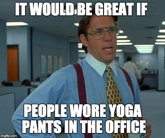 That Would Be Great | IT WOULD BE GREAT IF PEOPLE WORE YOGA PANTS IN THE OFFICE | image tagged in memes,that would be great | made w/ Imgflip meme maker