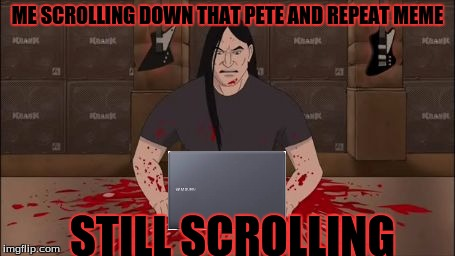 thank you tammyfaye! my fingers hurt, but you gave us all a great meme! | ME SCROLLING DOWN THAT PETE AND REPEAT MEME STILL SCROLLING | image tagged in brutal,pete and repeat,scrolling,pain | made w/ Imgflip meme maker