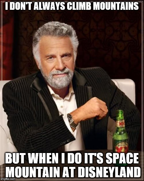 The Most Interesting Man In The World Meme | I DON'T ALWAYS CLIMB MOUNTAINS BUT WHEN I DO IT'S SPACE MOUNTAIN AT DISNEYLAND | image tagged in memes,the most interesting man in the world | made w/ Imgflip meme maker