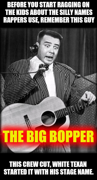 Of course, he had better music, but that's a different topic. Old singers week | BEFORE YOU START RAGGING ON THE KIDS ABOUT THE SILLY NAMES RAPPERS USE, REMEMBER THIS GUY THIS CREW CUT, WHITE TEXAN STARTED IT WITH HIS STA | image tagged in old singers week,the big bopper,rap artists,johnny_cash | made w/ Imgflip meme maker