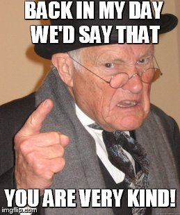 Back In My Day Meme | BACK IN MY DAY WE'D SAY THAT YOU ARE VERY KIND! | image tagged in memes,back in my day | made w/ Imgflip meme maker