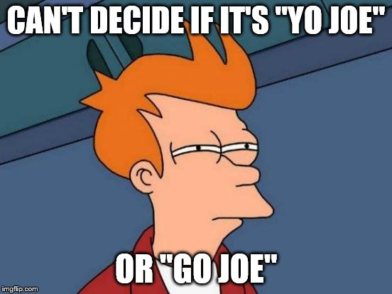 "Futurama Fry Meme | CAN'T DECIDE IF IT'S ""YO JOE"" OR ""GO JOE"" 