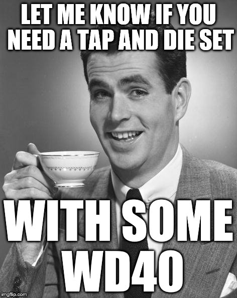 Vintage Chap  | LET ME KNOW IF YOU NEED A TAP AND DIE SET WITH SOME WD40 | image tagged in vintage chap | made w/ Imgflip meme maker