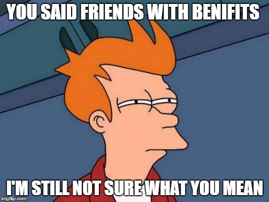 Futurama Fry | YOU SAID FRIENDS WITH BENIFITS I'M STILL NOT SURE WHAT YOU MEAN | image tagged in memes,futurama fry | made w/ Imgflip meme maker