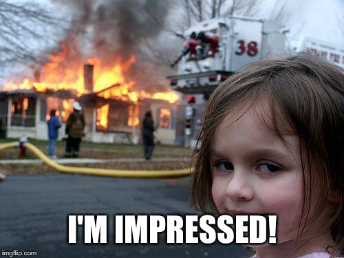Disaster Girl Meme | I'M IMPRESSED! | image tagged in memes,disaster girl | made w/ Imgflip meme maker