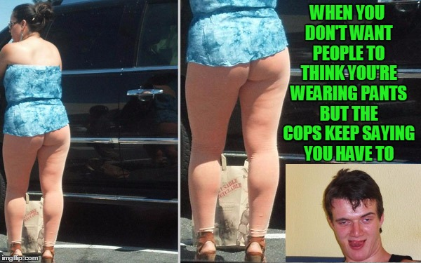 yoga pants week. Skin tone match level: expert  | WHEN YOU DON'T WANT PEOPLE TO THINK YOU'RE WEARING PANTS BUT THE COPS KEEP SAYING YOU HAVE TO | image tagged in yoga pants week | made w/ Imgflip meme maker
