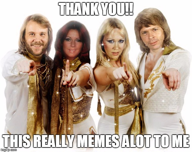 Abba thank you wishes | THANK YOU!! THIS REALLY MEMES ALOT TO ME | image tagged in abba thank you wishes | made w/ Imgflip meme maker