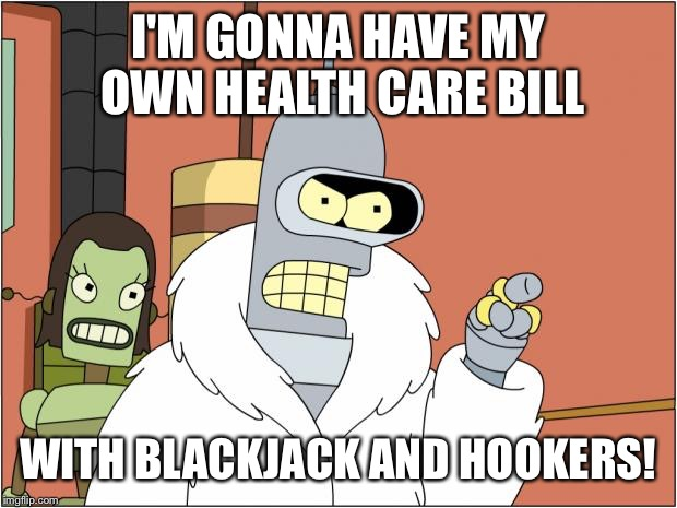 Health Care with Hookers | I'M GONNA HAVE MY OWN HEALTH CARE BILL WITH BLACKJACK AND HOOKERS! | image tagged in memes,bender | made w/ Imgflip meme maker