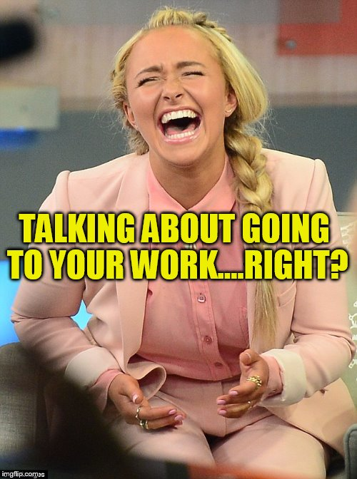 TALKING ABOUT GOING TO YOUR WORK....RIGHT? | made w/ Imgflip meme maker