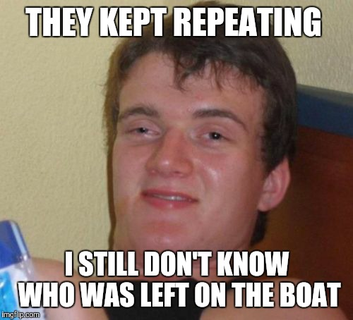 10 Guy Meme | THEY KEPT REPEATING I STILL DON'T KNOW WHO WAS LEFT ON THE BOAT | image tagged in memes,10 guy | made w/ Imgflip meme maker