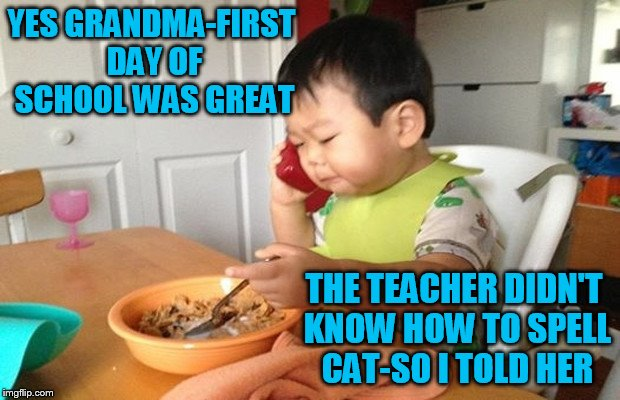 Business Baby Phone | YES GRANDMA-FIRST DAY OF SCHOOL WAS GREAT THE TEACHER DIDN'T KNOW HOW TO SPELL CAT-SO I TOLD HER | image tagged in business baby phone | made w/ Imgflip meme maker