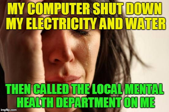 First World Problems Meme | MY COMPUTER SHUT DOWN MY ELECTRICITY AND WATER THEN CALLED THE LOCAL MENTAL HEALTH DEPARTMENT ON ME | image tagged in memes,first world problems | made w/ Imgflip meme maker