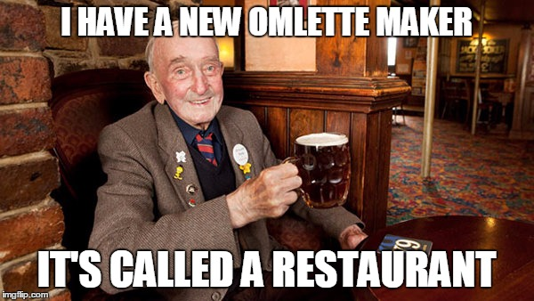 I HAVE A NEW OMLETTE MAKER IT'S CALLED A RESTAURANT | made w/ Imgflip meme maker