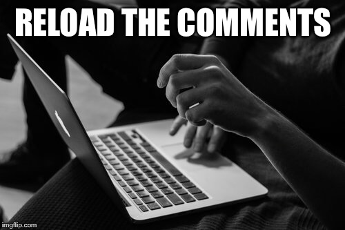 RELOAD THE COMMENTS | made w/ Imgflip meme maker