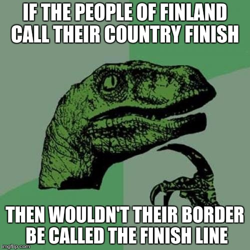 Philosoraptor Meme | IF THE PEOPLE OF FINLAND CALL THEIR COUNTRY FINISH THEN WOULDN'T THEIR BORDER BE CALLED THE FINISH LINE | image tagged in memes,philosoraptor | made w/ Imgflip meme maker