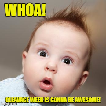 WHOA! CLEAVAGE WEEK IS GONNA BE AWESOME! | made w/ Imgflip meme maker