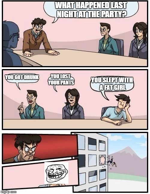 Boardroom Meeting Suggestion Meme | WHAT HAPPENED LAST NIGHT AT THE PARTY? YOU GOT DRUNK YOU LOST YOUR PANTS YOU SLEPT WITH A FAT GIRL | image tagged in memes,boardroom meeting suggestion | made w/ Imgflip meme maker