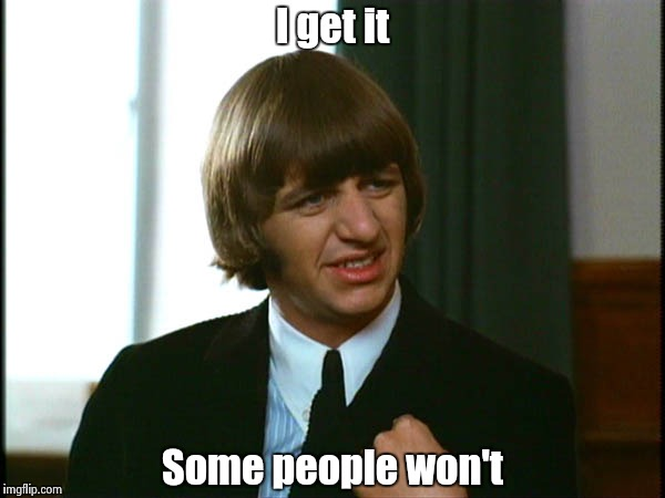 Ringo Starr | I get it Some people won't | image tagged in ringo starr | made w/ Imgflip meme maker
